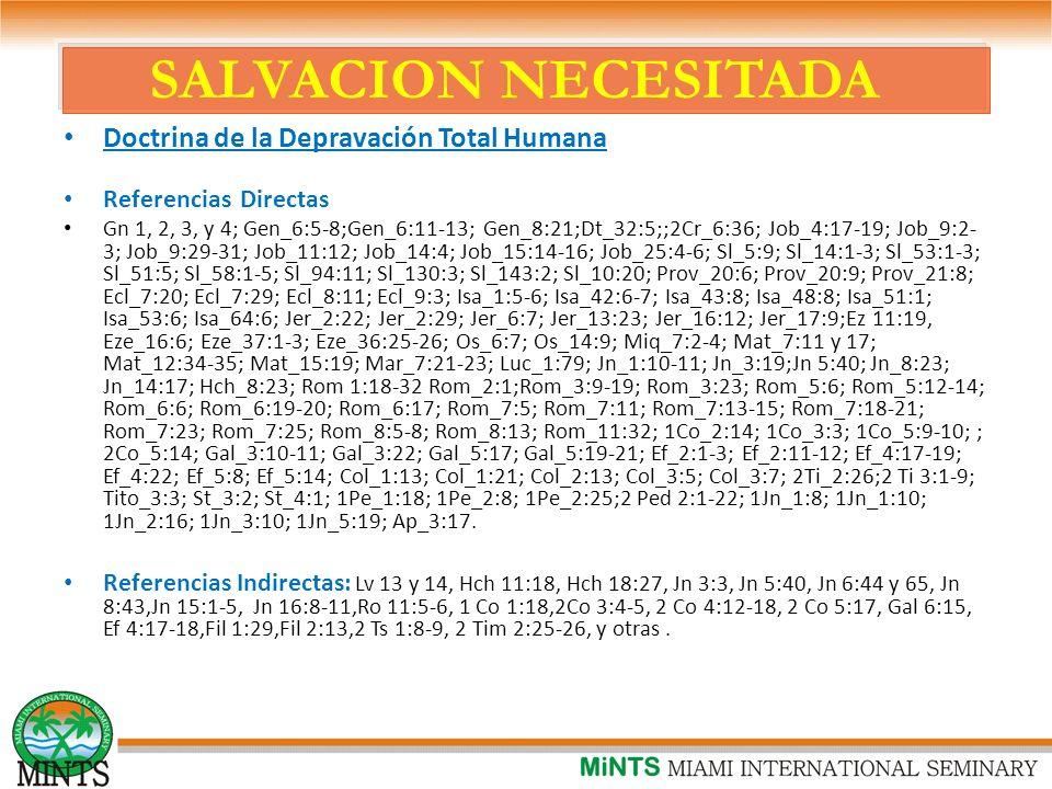 SALVACION NECESITADA Doctrina de la Depravación Total Humana Referencias Directas Gn 1, 2, 3, y 4; Gen_6:5-8;Gen_6:11-13; Gen_8:21;Dt_32:5;;2Cr_6:36; Job_4:17-19; Job_9:2- 3; Job_9:29-31; Job_11:12; Job_14:4; Job_15:14-16; Job_25:4-6; Sl_5:9; Sl_14:1-3; Sl_53:1-3; Sl_51:5; Sl_58:1-5; Sl_94:11; Sl_130:3; Sl_143:2; Sl_10:20; Prov_20:6; Prov_20:9; Prov_21:8; Ecl_7:20; Ecl_7:29; Ecl_8:11; Ecl_9:3; Isa_1:5-6; Isa_42:6-7; Isa_43:8; Isa_48:8; Isa_51:1; Isa_53:6; Isa_64:6; Jer_2:22; Jer_2:29; Jer_6:7; Jer_13:23; Jer_16:12; Jer_17:9;Ez 11:19, Eze_16:6; Eze_37:1-3; Eze_36:25-26; Os_6:7; Os_14:9; Miq_7:2-4; Mat_7:11 y 17; Mat_12:34-35; Mat_15:19; Mar_7:21-23; Luc_1:79; Jn_1:10-11; Jn_3:19;Jn 5:40; Jn_8:23; Jn_14:17; Hch_8:23; Rom 1:18-32 Rom_2:1;Rom_3:9-19; Rom_3:23; Rom_5:6; Rom_5:12-14; Rom_6:6; Rom_6:19-20; Rom_6:17; Rom_7:5; Rom_7:11; Rom_7:13-15; Rom_7:18-21; Rom_7:23; Rom_7:25; Rom_8:5-8; Rom_8:13; Rom_11:32; 1Co_2:14; 1Co_3:3; 1Co_5:9-10; ; 2Co_5:14; Gal_3:10-11; Gal_3:22; Gal_5:17; Gal_5:19-21; Ef_2:1-3; Ef_2:11-12; Ef_4:17-19; Ef_4:22; Ef_5:8; Ef_5:14; Col_1:13; Col_1:21; Col_2:13; Col_3:5; Col_3:7; 2Ti_2:26;2 Ti 3:1-9; Tito_3:3; St_3:2; St_4:1; 1Pe_1:18; 1Pe_2:8; 1Pe_2:25;2 Ped 2:1-22; 1Jn_1:8; 1Jn_1:10; 1Jn_2:16; 1Jn_3:10; 1Jn_5:19; Ap_3:17.