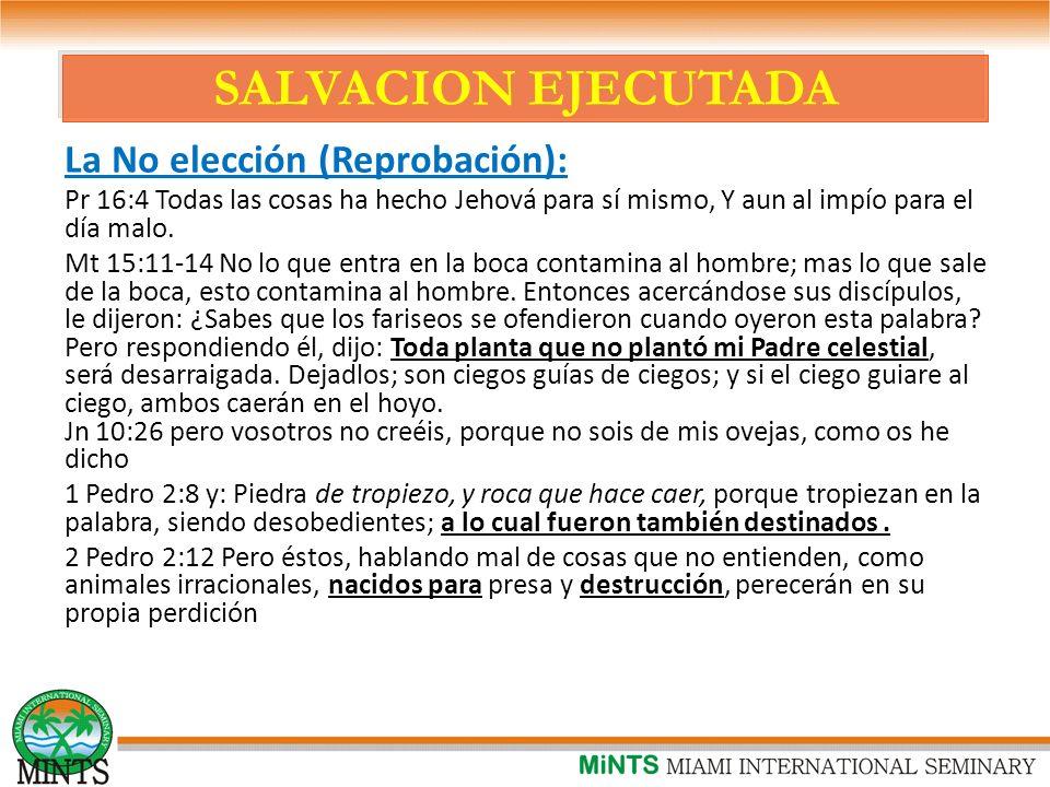 SALVACION EJECUTADA La No elección (Reprobación): Pr 16:4 Todas las cosas ha hecho Jehová para sí mismo, Y aun al impío para el día malo.