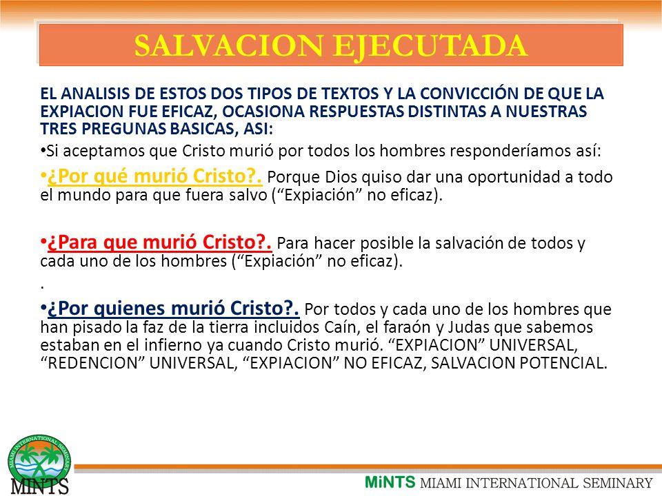 SALVACION EJECUTADA EL ANALISIS DE ESTOS DOS TIPOS DE TEXTOS Y LA CONVICCIÓN DE QUE LA EXPIACION FUE EFICAZ, OCASIONA RESPUESTAS DISTINTAS A NUESTRAS TRES PREGUNAS BASICAS, ASI: Si aceptamos que Cristo murió por todos los hombres responderíamos así: ¿Por qué murió Cristo?.