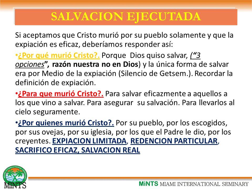 SALVACION EJECUTADA Si aceptamos que Cristo murió por su pueblo solamente y que la expiación es eficaz, deberíamos responder así: ¿Por qué murió Cristo?.