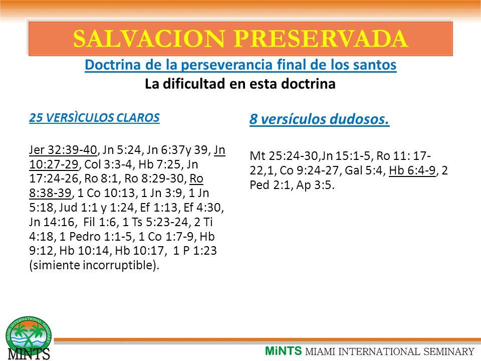 SALVACION PRESERVADA Doctrina de la perseverancia final de los santos La dificultad en esta doctrina 25 VERSÌCULOS CLAROS Jer 32:39-40, Jn 5:24, Jn 6:37y 39, Jn 10:27-29, Col 3:3-4, Hb 7:25, Jn 17:24-26, Ro 8:1, Ro 8:29-30, Ro 8:38-39, 1 Co 10:13, 1 Jn 3:9, 1 Jn 5:18, Jud 1:1 y 1:24, Ef 1:13, Ef 4:30, Jn 14:16, Fil 1:6, 1 Ts 5:23-24, 2 Ti 4:18, 1 Pedro 1:1-5, 1 Co 1:7-9, Hb 9:12, Hb 10:14, Hb 10:17, 1 P 1:23 (simiente incorruptible).