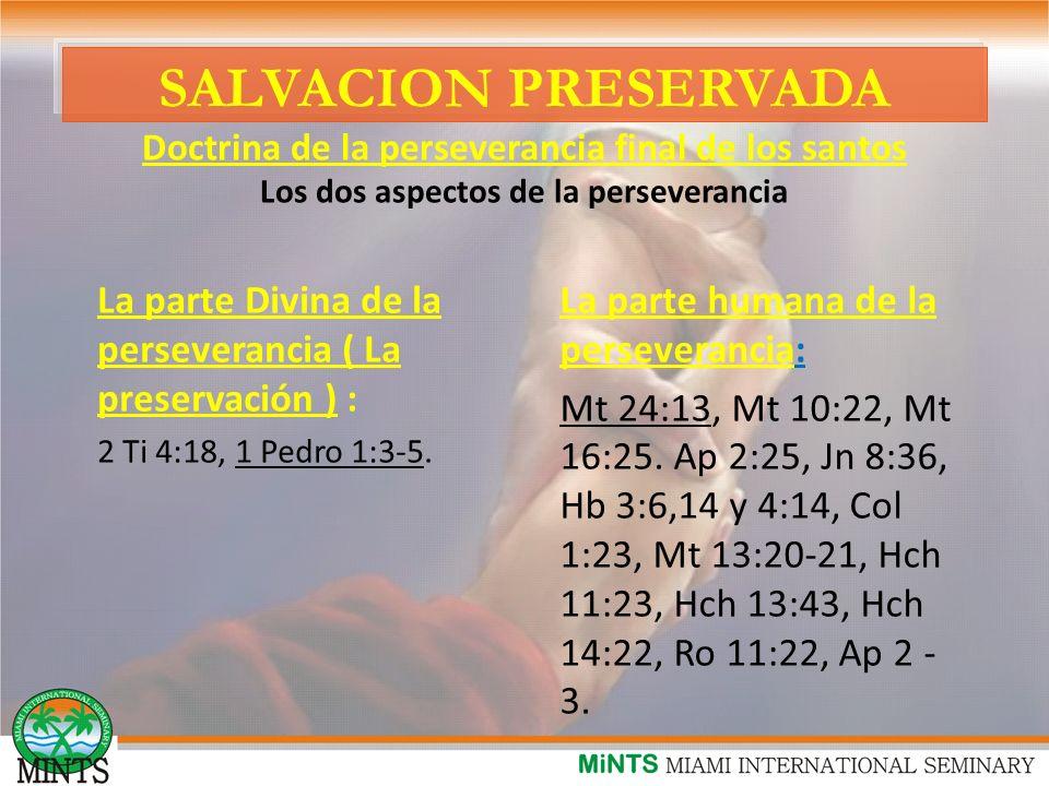 SALVACION PRESERVADA Doctrina de la perseverancia final de los santos Los dos aspectos de la perseverancia La parte Divina de la perseverancia ( La preservación ) : 2 Ti 4:18, 1 Pedro 1:3-5.