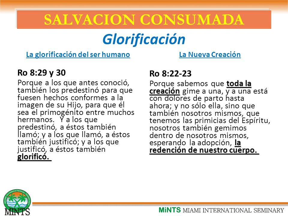 SALVACION CONSUMADA Glorificación La glorificación del ser humano Ro 8:29 y 30 glorificó.