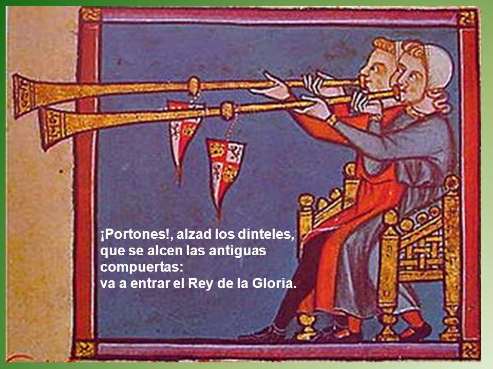 ¡Portones!, alzad los dinteles, que se alcen las antiguas compuertas: va a entrar el Rey de la Gloria.