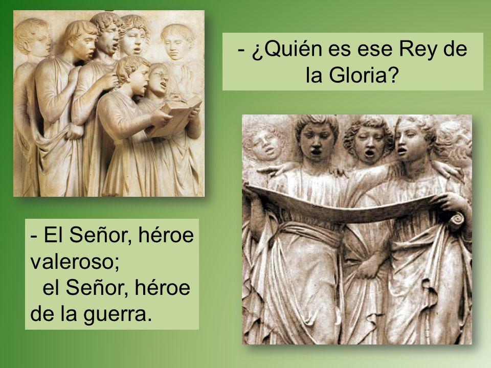 - ¿Quién es ese Rey de la Gloria? - El Señor, héroe valeroso; el Señor, héroe de la guerra.