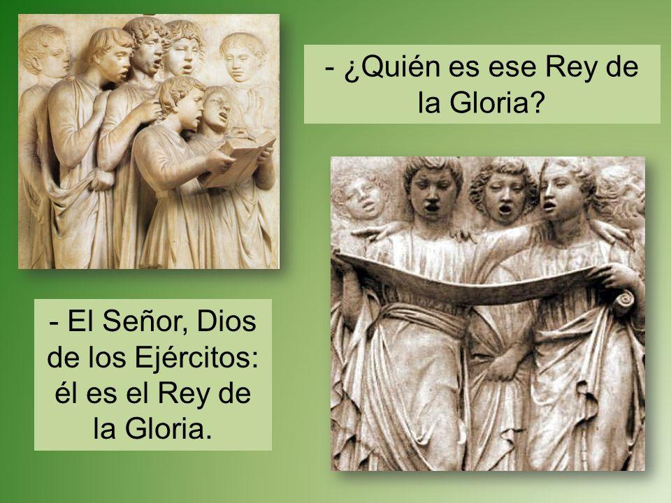 - ¿Quién es ese Rey de la Gloria? - El Señor, Dios de los Ejércitos: él es el Rey de la Gloria.