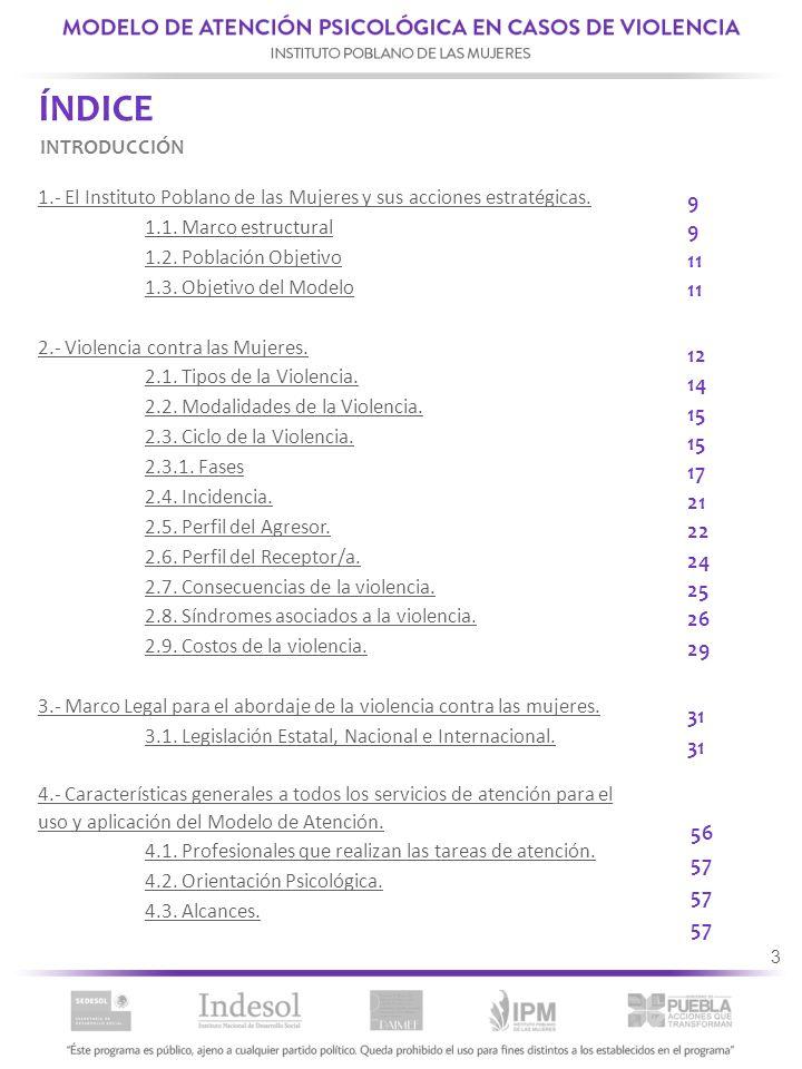 3 ÍNDICE 1.- El Instituto Poblano de las Mujeres y sus acciones estratégicas. 1.1. Marco estructural 1.2. Población Objetivo 1.3. Objetivo del Modelo