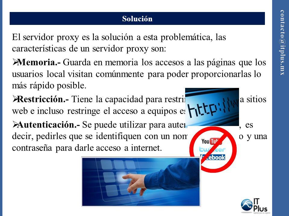 Solución El servidor proxy es la solución a esta problemática, las características de un servidor proxy son: Memoria.- Guarda en memoria los accesos a