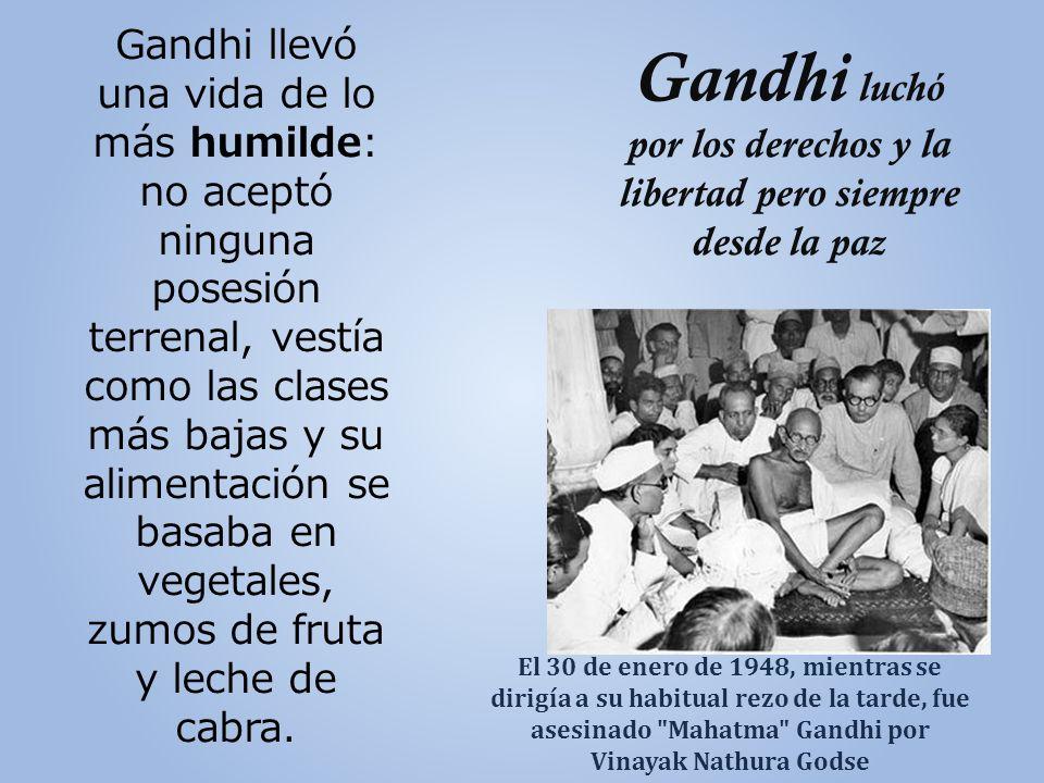 Gandhi luchó por los derechos y la libertad pero siempre desde la paz Gandhi llevó una vida de lo más humilde: no aceptó ninguna posesión terrenal, vestía como las clases más bajas y su alimentación se basaba en vegetales, zumos de fruta y leche de cabra.