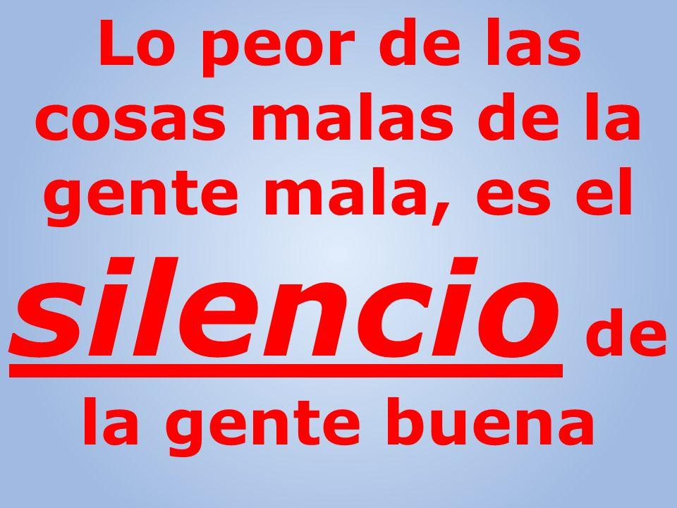 Lo peor de las cosas malas de la gente mala, es el silencio de la gente buena