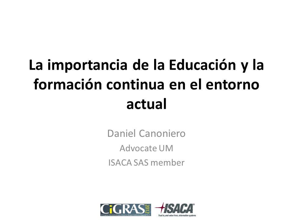 La importancia de la Educación y la formación continua en el entorno actual Daniel Canoniero Advocate UM ISACA SAS member