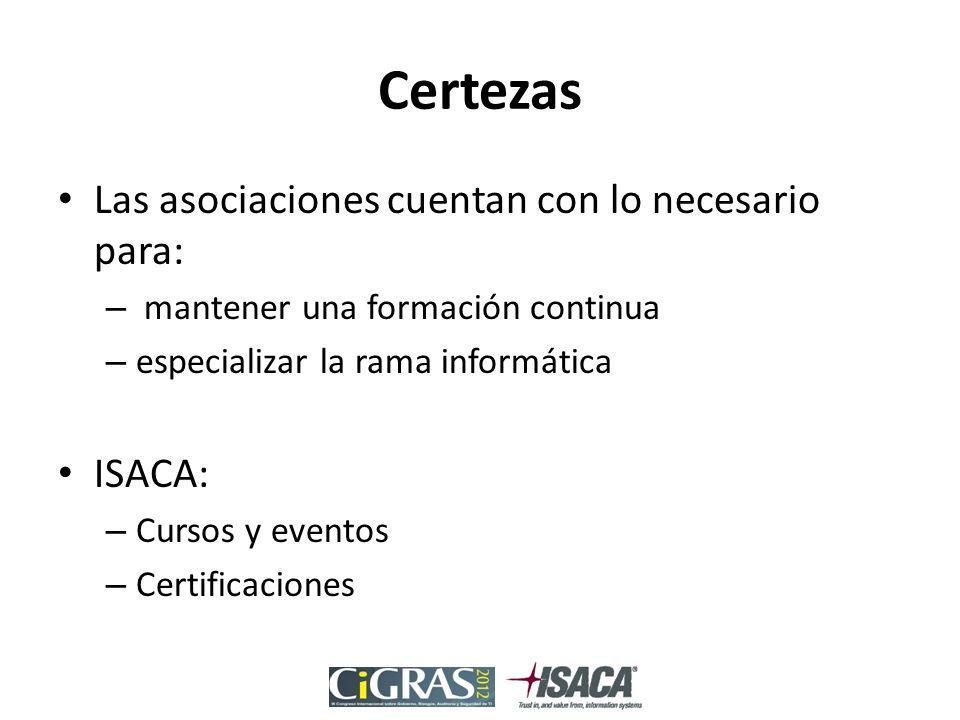 Certezas Las asociaciones cuentan con lo necesario para: – mantener una formación continua – especializar la rama informática ISACA: – Cursos y eventos – Certificaciones