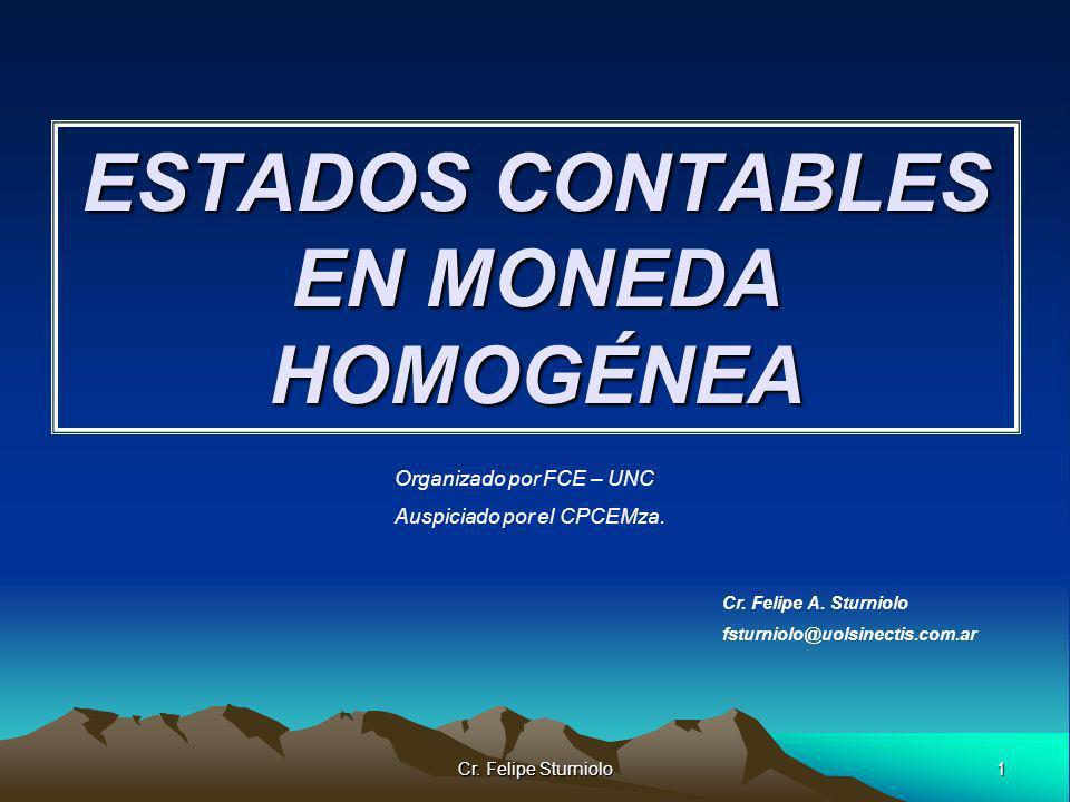 1 Cr. Felipe Sturniolo ESTADOS CONTABLES EN MONEDA HOMOGÉNEA Cr. Felipe A. Sturniolo fsturniolo@uolsinectis.com.ar Organizado por FCE – UNC Auspiciado