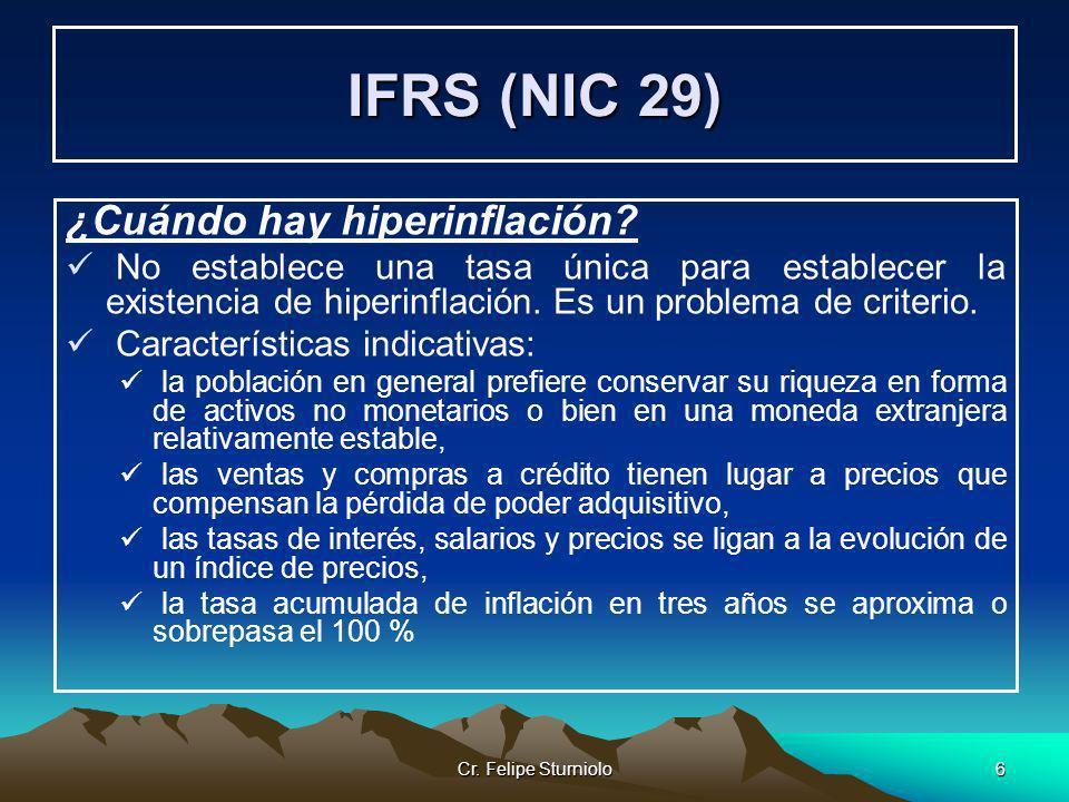 Cr. Felipe Sturniolo6 IFRS (NIC 29) ¿Cuándo hay hiperinflación? No establece una tasa única para establecer la existencia de hiperinflación. Es un pro