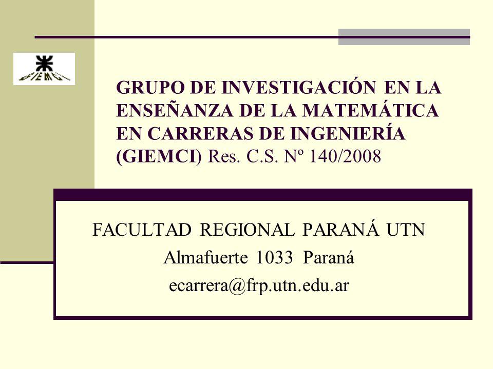 GRUPO DE INVESTIGACIÓN EN LA ENSEÑANZA DE LA MATEMÁTICA EN CARRERAS DE INGENIERÍA (GIEMCI) Res. C.S. Nº 140/2008 FACULTAD REGIONAL PARANÁ UTN Almafuer