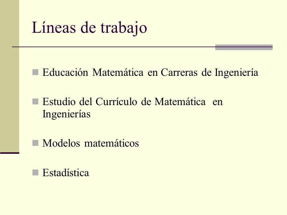 Líneas de trabajo Educación Matemática en Carreras de Ingeniería Estudio del Currículo de Matemática en Ingenierías Modelos matemáticos Estadística