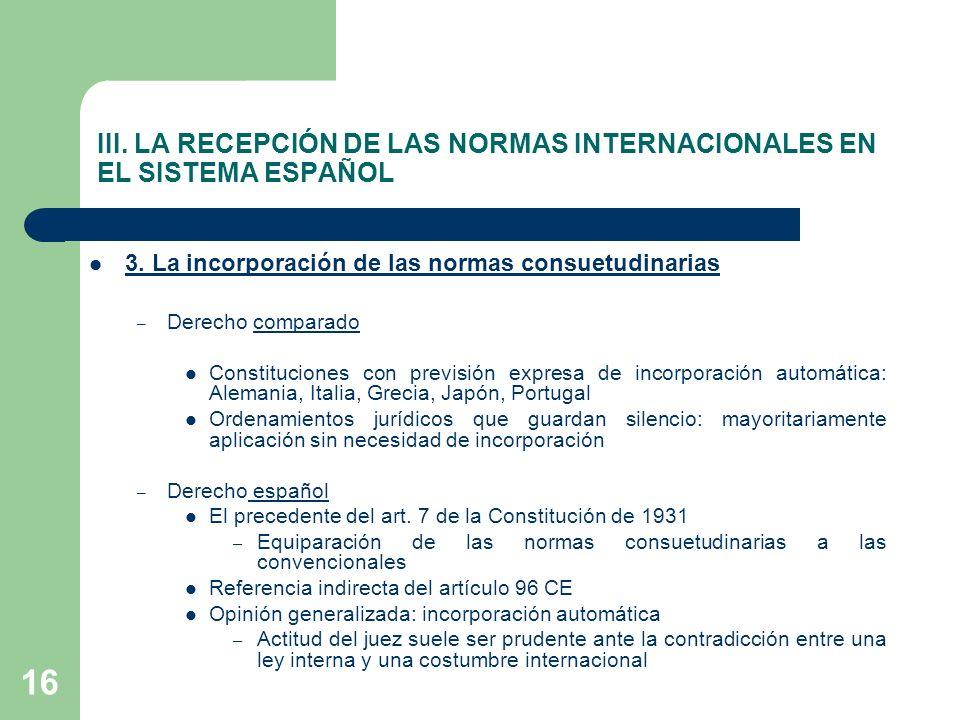 16 III. LA RECEPCIÓN DE LAS NORMAS INTERNACIONALES EN EL SISTEMA ESPAÑOL 3. La incorporación de las normas consuetudinarias – Derecho comparado Consti