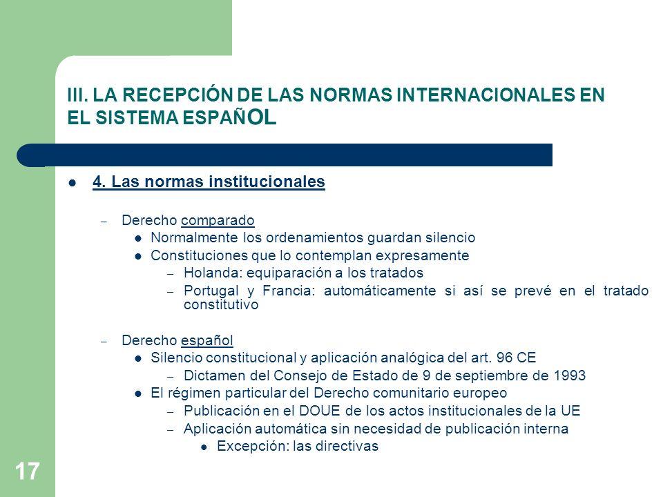 17 III. LA RECEPCIÓN DE LAS NORMAS INTERNACIONALES EN EL SISTEMA ESPAÑ OL 4. Las normas institucionales – Derecho comparado Normalmente los ordenamien