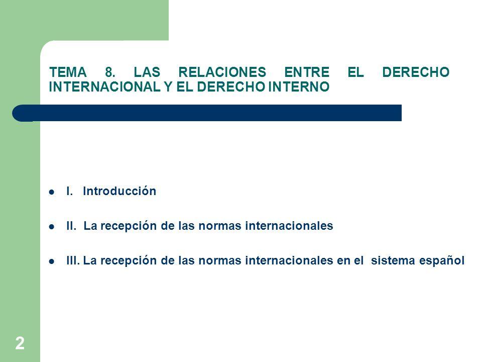 2 TEMA 8. LAS RELACIONES ENTRE EL DERECHO INTERNACIONAL Y EL DERECHO INTERNO I. Introducción II. La recepción de las normas internacionales III. La re