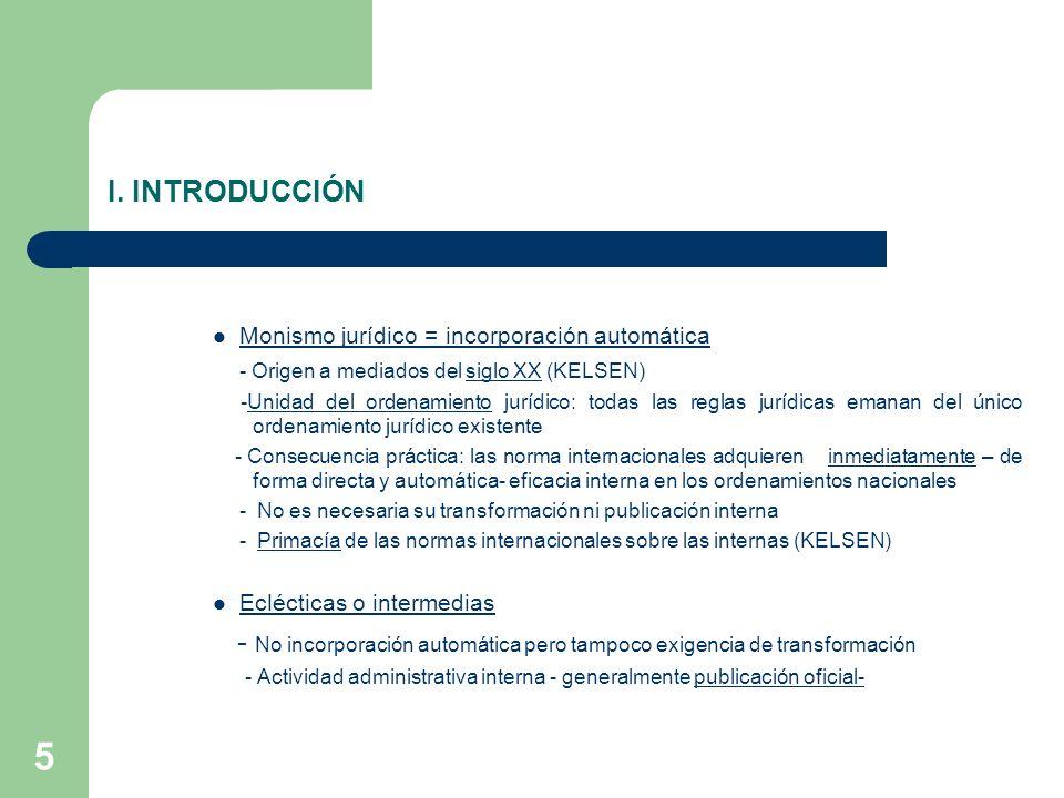 5 I. INTRODUCCIÓN Monismo jurídico = incorporación automática - Origen a mediados del siglo XX (KELSEN) -Unidad del ordenamiento jurídico: todas las r