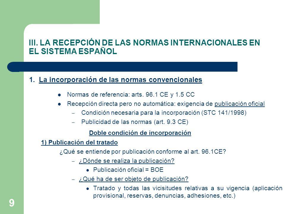 9 III. LA RECEPCIÓN DE LAS NORMAS INTERNACIONALES EN EL SISTEMA ESPAÑOL 1. La incorporación de las normas convencionales Normas de referencia: arts. 9