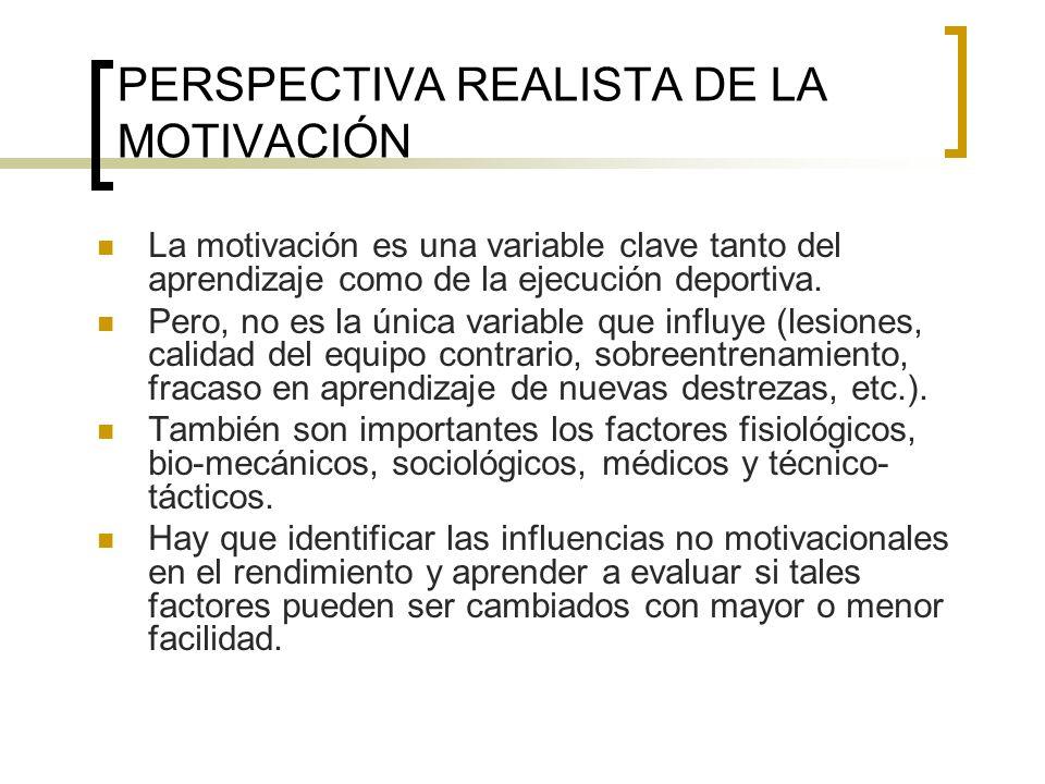 PERSPECTIVA REALISTA DE LA MOTIVACIÓN La motivación es una variable clave tanto del aprendizaje como de la ejecución deportiva. Pero, no es la única v