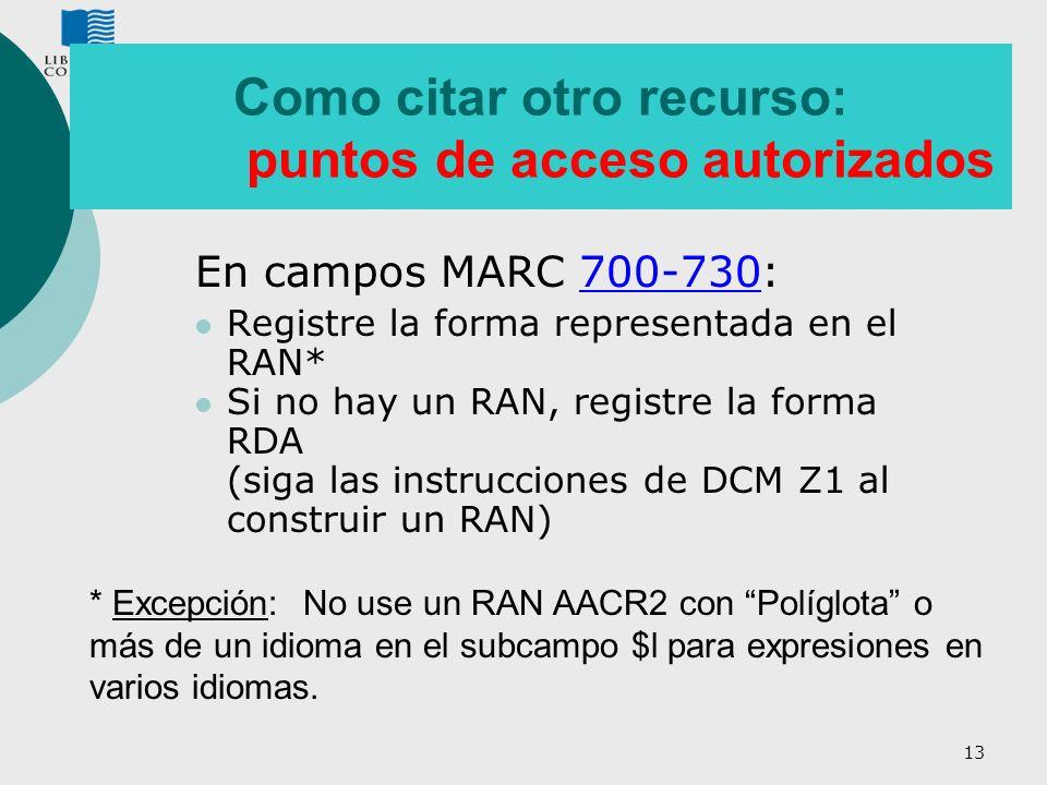 13 Como citar otro recurso: puntos de acceso autorizados En campos MARC 700-730: Registre la forma representada en el RAN* Si no hay un RAN, registre