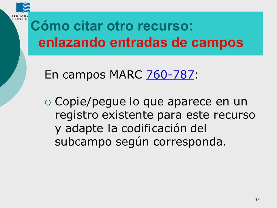 14 Cómo citar otro recurso: enlazando entradas de campos En campos MARC 760-787: Copie/pegue lo que aparece en un registro existente para este recurso