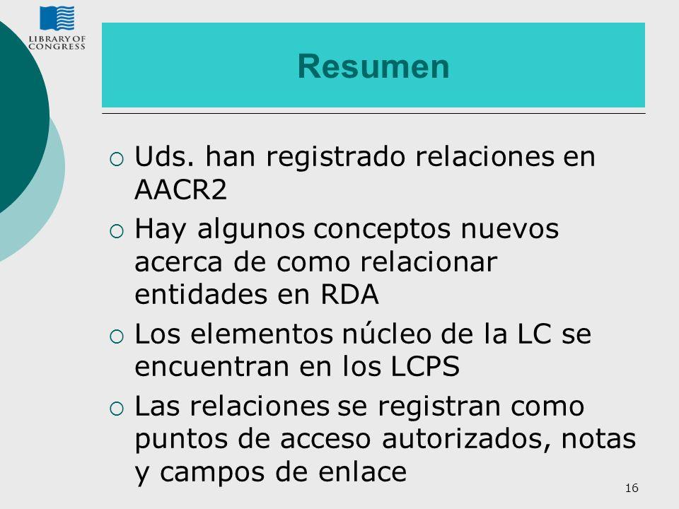 16 Resumen Uds. han registrado relaciones en AACR2 Hay algunos conceptos nuevos acerca de como relacionar entidades en RDA Los elementos núcleo de la
