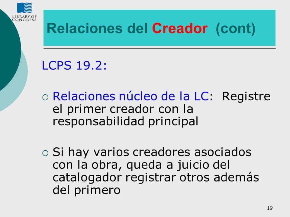 19 Relaciones del Creador (cont) LCPS 19.2: Relaciones núcleo de la LC: Registre el primer creador con la responsabilidad principal Si hay varios crea