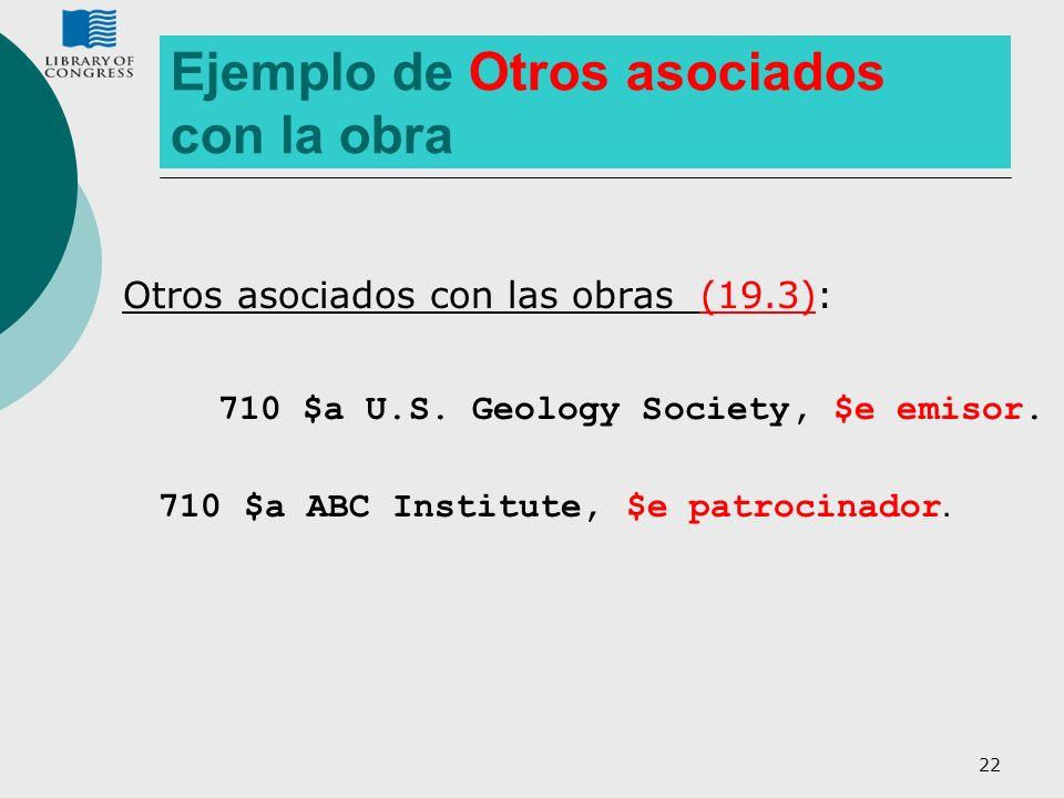 22 Ejemplo de Otros asociados con la obra Otros asociados con las obras (19.3): 710 $a U.S. Geology Society, $e emisor. 710 $a ABC Institute, $e patro