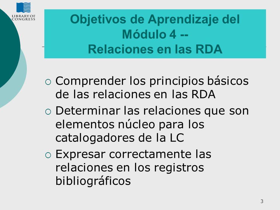 3 Objetivos de Aprendizaje del Módulo 4 -- Relaciones en las RDA Comprender los principios básicos de las relaciones en las RDA Determinar las relacio