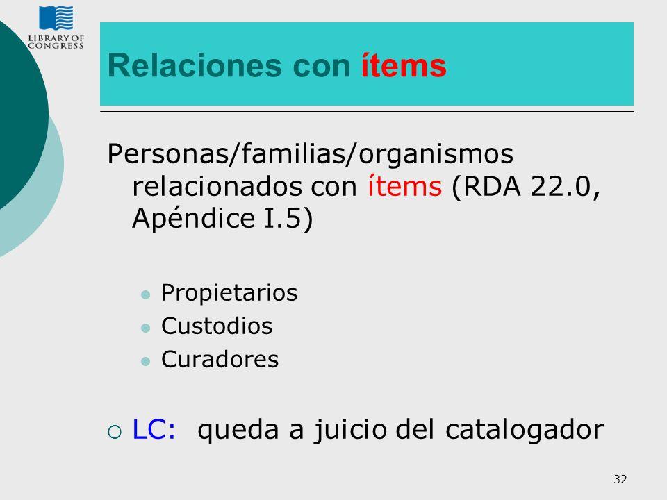 32 Relaciones con ítems Personas/familias/organismos relacionados con ítems (RDA 22.0, Apéndice I.5) Propietarios Custodios Curadores LC: queda a juic