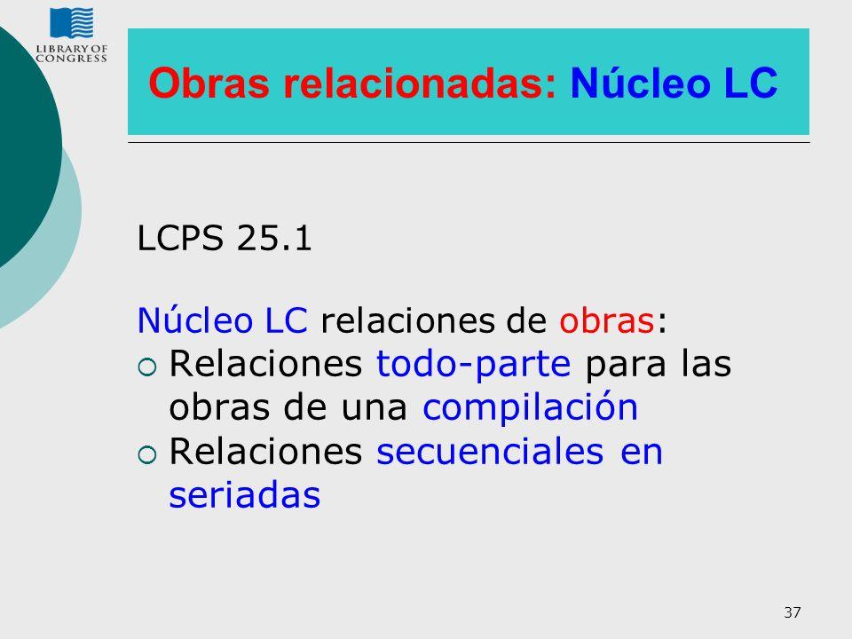 37 Obras relacionadas: Núcleo LC LCPS 25.1 Núcleo LC relaciones de obras: Relaciones todo-parte para las obras de una compilación Relaciones secuencia
