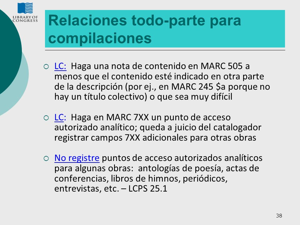 38 Relaciones todo-parte para compilaciones LC: Haga una nota de contenido en MARC 505 a menos que el contenido esté indicado en otra parte de la desc