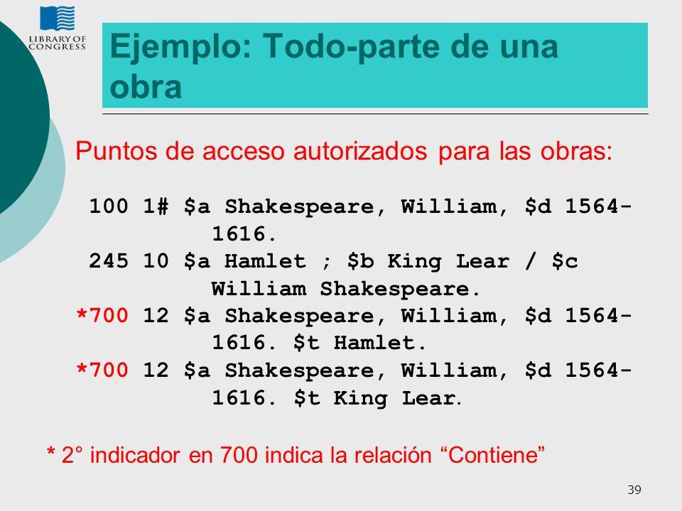 39 Ejemplo: Todo-parte de una obra Puntos de acceso autorizados para las obras: 100 1# $a Shakespeare, William, $d 1564- 1616. 245 10 $a Hamlet ; $b K