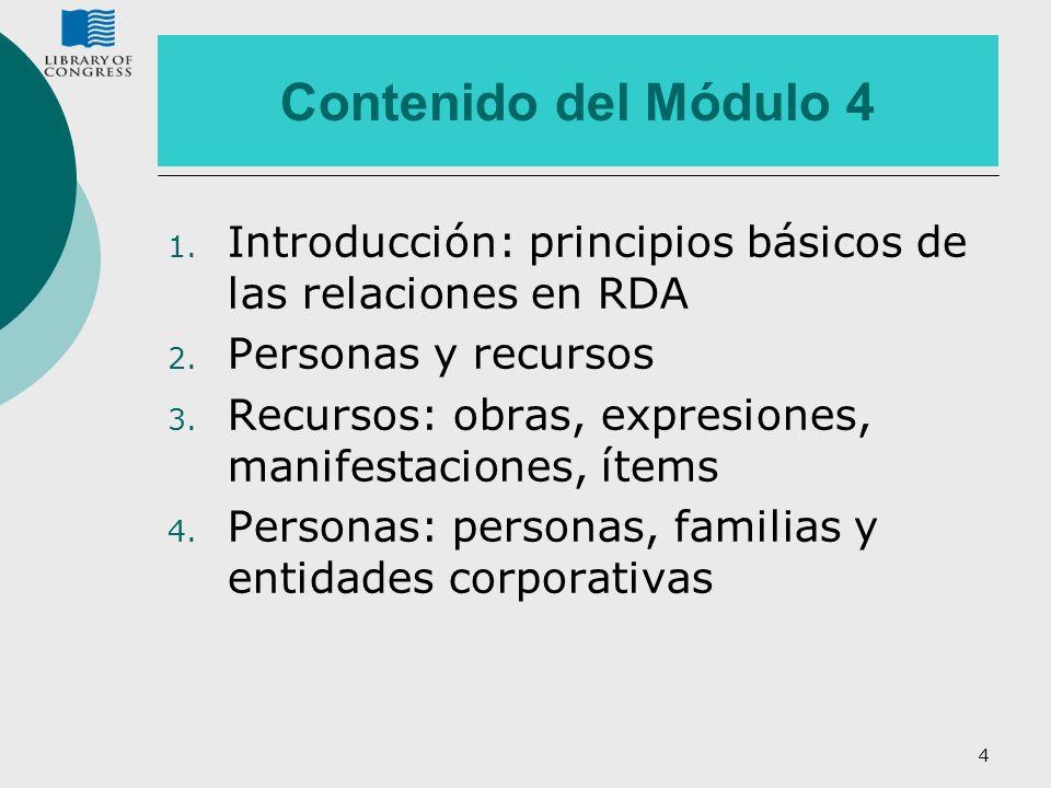 Contenido del Módulo 4 1. Introducción: principios básicos de las relaciones en RDA 2. Personas y recursos 3. Recursos: obras, expresiones, manifestac