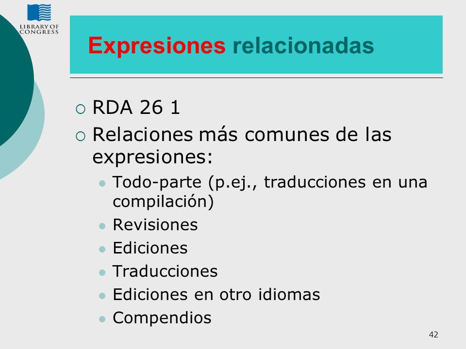 42 Expresiones relacionadas RDA 26 1 Relaciones más comunes de las expresiones: Todo-parte (p.ej., traducciones en una compilación) Revisiones Edicion