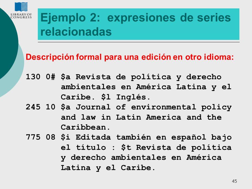 45 Ejemplo 2: expresiones de series relacionadas Descripción formal para una edición en otro idioma: 130 0# $a Revista de política y derecho ambiental