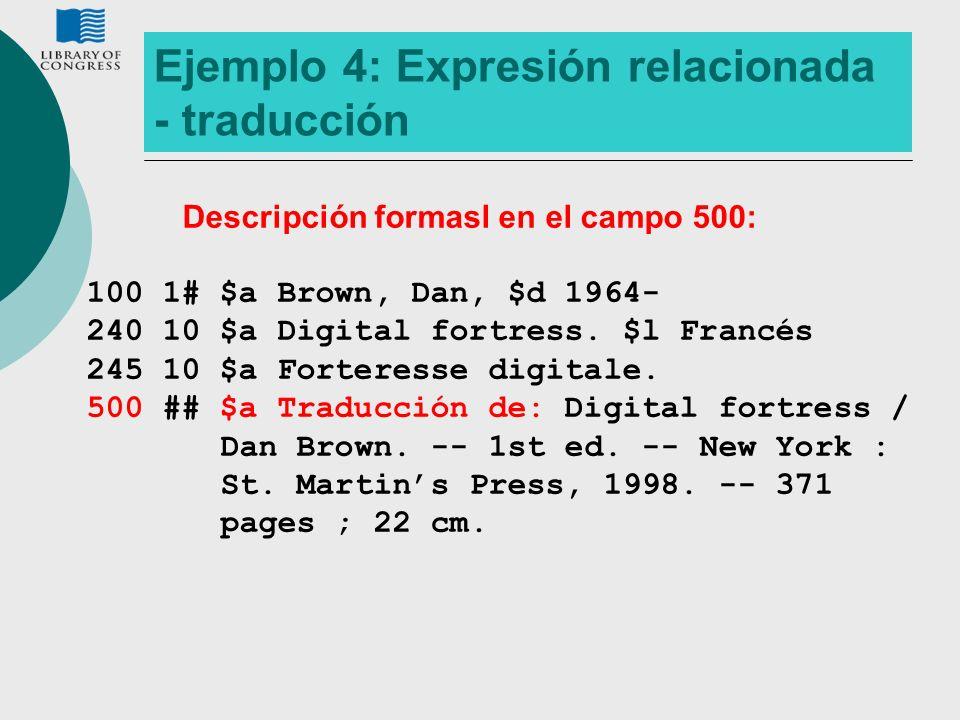 Ejemplo 4: Expresión relacionada - traducción Descripción formasl en el campo 500: 100 1# $a Brown, Dan, $d 1964- 240 10 $a Digital fortress. $l Franc