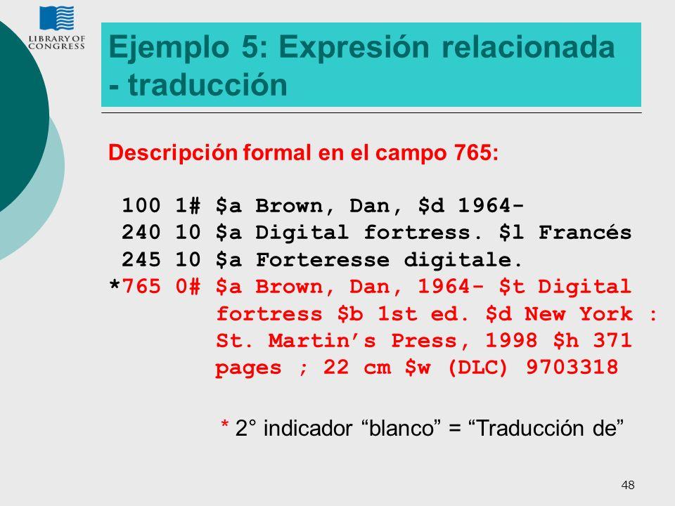 48 Ejemplo 5: Expresión relacionada - traducción Descripción formal en el campo 765: 100 1# $a Brown, Dan, $d 1964- 240 10 $a Digital fortress. $l Fra