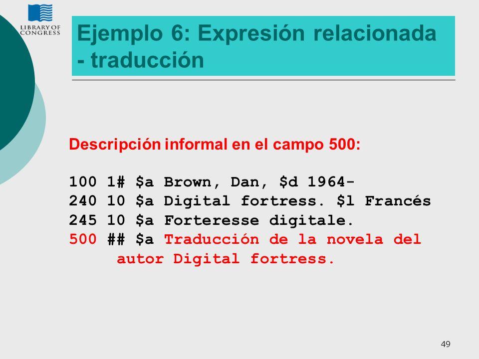 49 Ejemplo 6: Expresión relacionada - traducción Descripción informal en el campo 500: 100 1# $a Brown, Dan, $d 1964- 240 10 $a Digital fortress. $l F