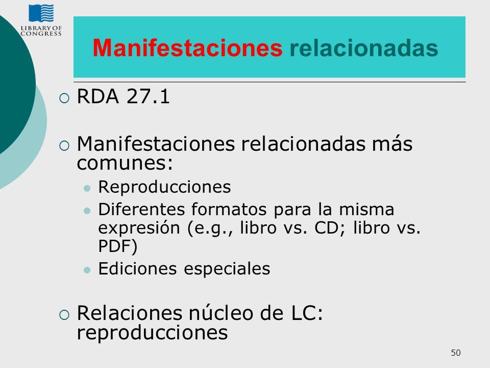 50 Manifestaciones relacionadas RDA 27.1 Manifestaciones relacionadas más comunes: Reproducciones Diferentes formatos para la misma expresión (e.g., l