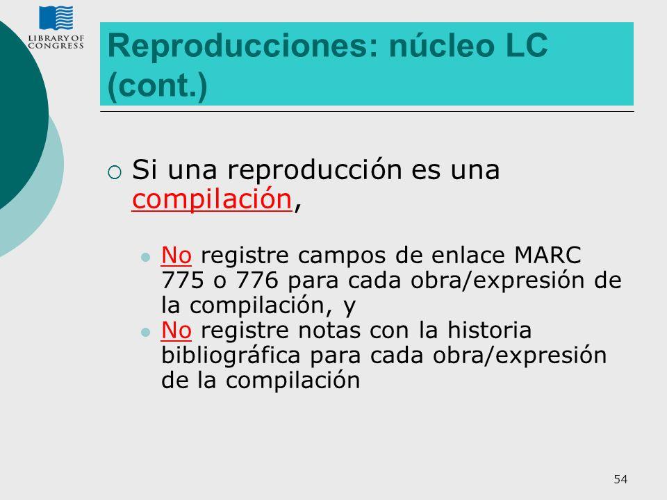 54 Reproducciones: núcleo LC (cont.) Si una reproducción es una compilación, No registre campos de enlace MARC 775 o 776 para cada obra/expresión de l
