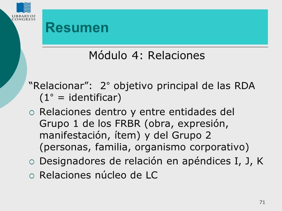 71 Resumen Módulo 4: Relaciones Relacionar: 2° objetivo principal de las RDA (1° = identificar) Relaciones dentro y entre entidades del Grupo 1 de los