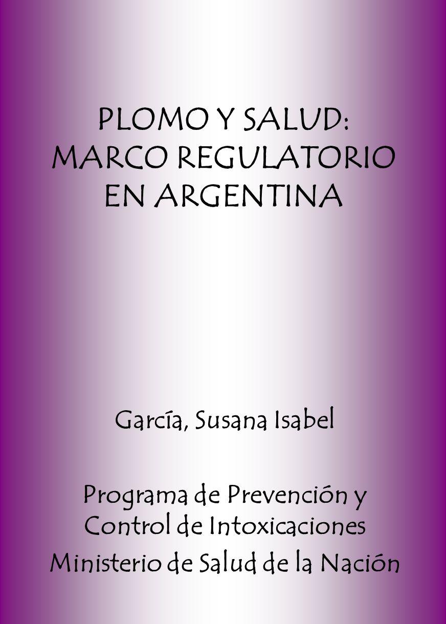 PLOMO Y SALUD: MARCO REGULATORIO EN ARGENTINA García, Susana Isabel Programa de Prevención y Control de Intoxicaciones Ministerio de Salud de la Nación