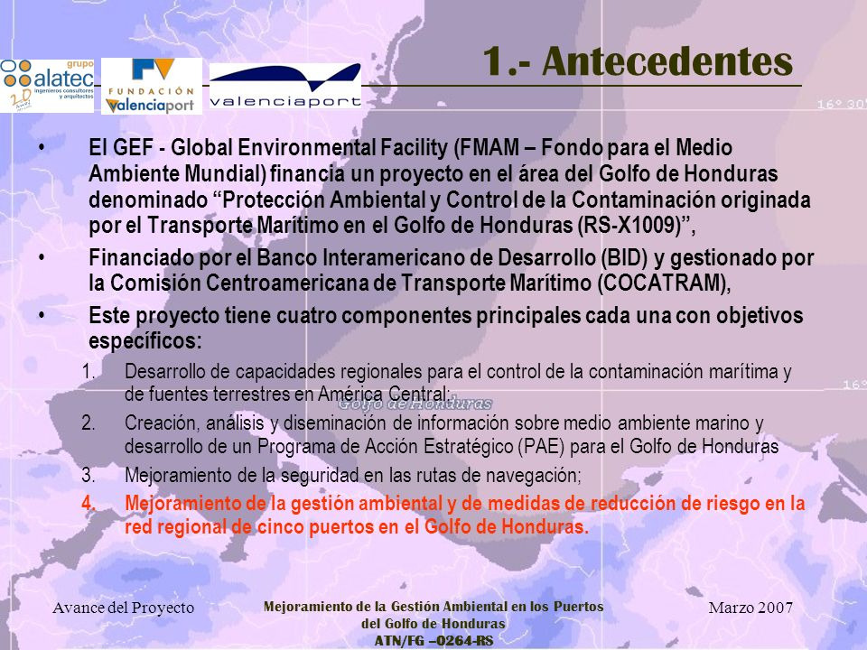 Marzo 2007 Avance del Proyecto Mejoramiento de la Gestión Ambiental en los Puertos del Golfo de Honduras ATN/FG –0264-RS 1.- Antecedentes El proyecto de Mejoramiento de la Gestión Ambiental en los Puertos del Golfo de Honduras (ATN/FG-9264-RS) se enmarca en esta última componente: – Mejoramiento de la gestión ambiental y de medidas de reducción de riesgo en la red regional de cinco puertos en el Golfo de Honduras.