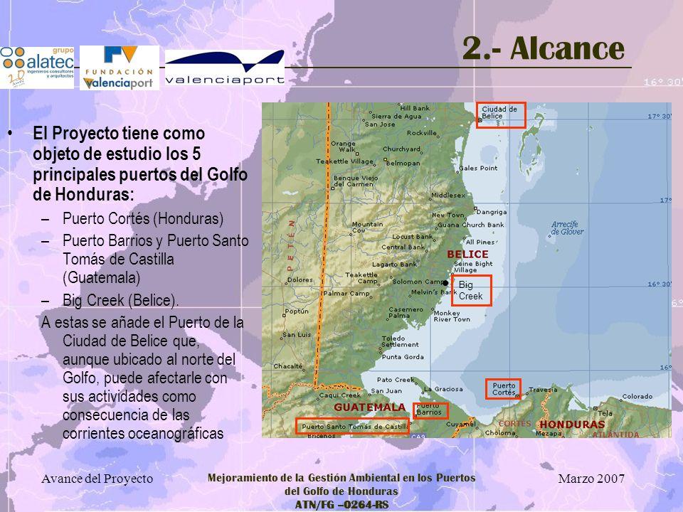 Marzo 2007 Avance del Proyecto Mejoramiento de la Gestión Ambiental en los Puertos del Golfo de Honduras ATN/FG –0264-RS 3.- Objetivos Mejorar la gestión ambiental en la red regional de los cinco puertos mediante la evaluación de los riesgos ambientales, la preparación de planes de inversión y la identificación, diseño y supervisión de proyectos piloto.