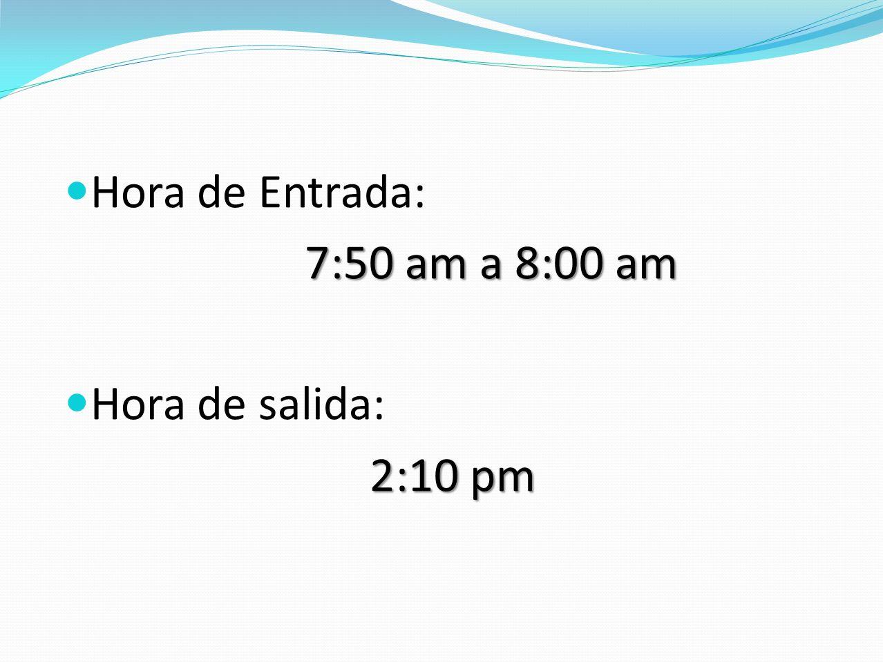 Hora de Entrada: 7:50 am a 8:00 am Hora de salida: 2:10 pm