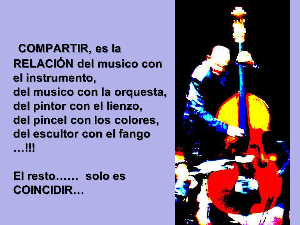COMPARTIR, es la RELACIÓN del musico con el instrumento, del musico con la orquesta, del pintor con el lienzo, del pincel con los colores, del escultor con el fango …!!.